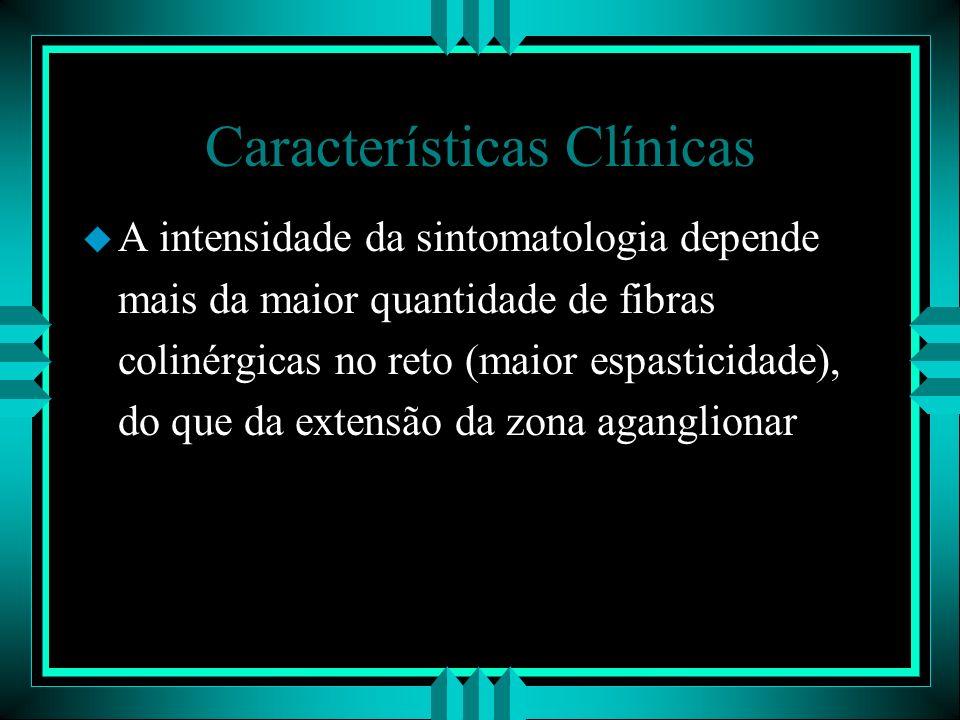 Características Clínicas u A intensidade da sintomatologia depende mais da maior quantidade de fibras colinérgicas no reto (maior espasticidade), do q