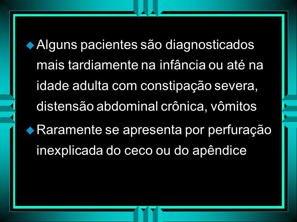 u Alguns pacientes são diagnosticados mais tardiamente na infância ou até na idade adulta com constipação severa, distensão abdominal crônica, vômitos