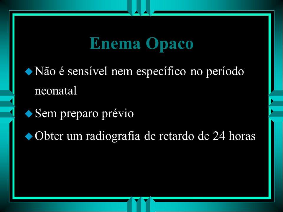 Enema Opaco u Não é sensível nem específico no período neonatal u Sem preparo prévio u Obter um radiografia de retardo de 24 horas