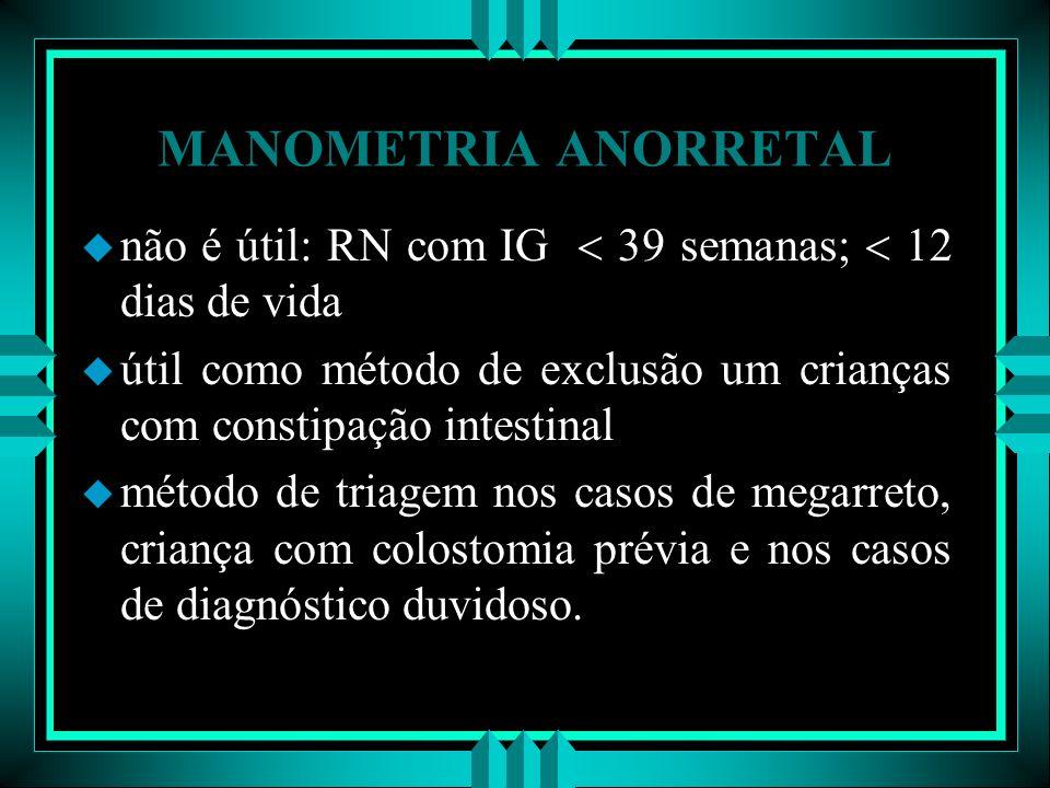 MANOMETRIA ANORRETAL u não é útil: RN com IG 39 semanas; 12 dias de vida u útil como método de exclusão um crianças com constipação intestinal u métod