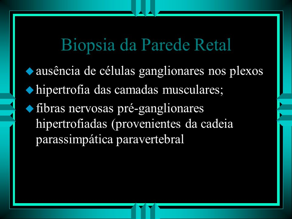 Biopsia da Parede Retal u ausência de células ganglionares nos plexos u hipertrofia das camadas musculares; u fibras nervosas pré-ganglionares hipertr