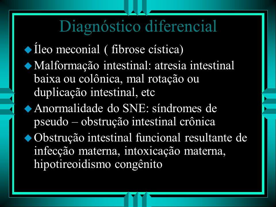 Diagnóstico diferencial u Íleo meconial ( fibrose cística) u Malformação intestinal: atresia intestinal baixa ou colônica, mal rotação ou duplicação i