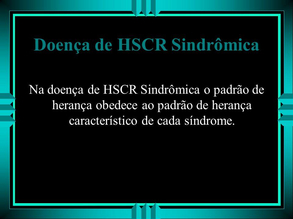 Doença de HSCR Sindrômica Na doença de HSCR Sindrômica o padrão de herança obedece ao padrão de herança característico de cada síndrome.