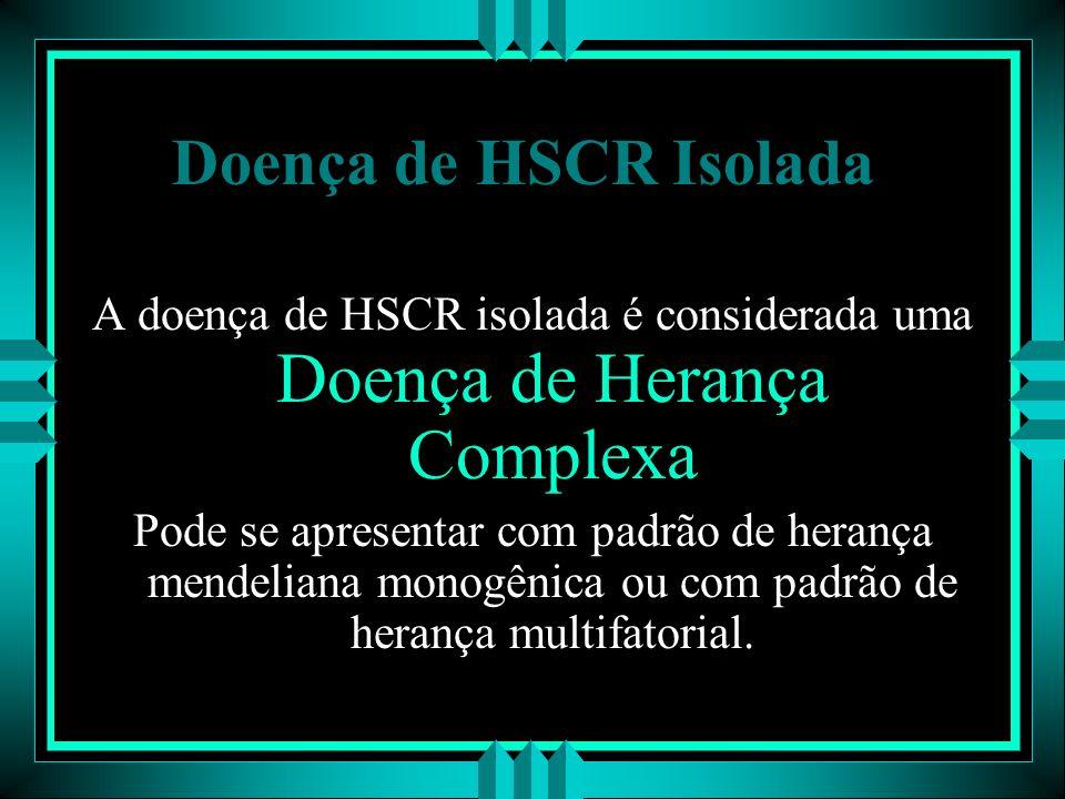 Doença de HSCR Isolada A doença de HSCR isolada é considerada uma Doença de Herança Complexa Pode se apresentar com padrão de herança mendeliana monog