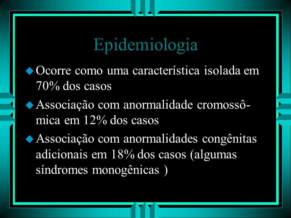 Epidemiologia u Ocorre como uma característica isolada em 70% dos casos u Associação com anormalidade cromossô- mica em 12% dos casos u Associação com
