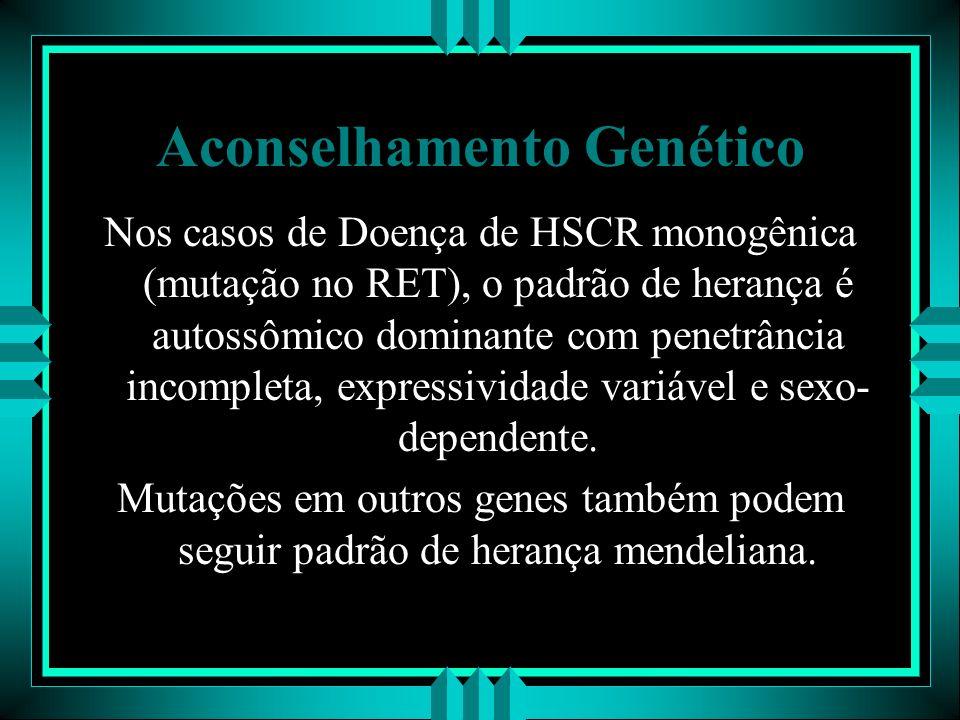Aconselhamento Genético Nos casos de Doença de HSCR monogênica (mutação no RET), o padrão de herança é autossômico dominante com penetrância incomplet