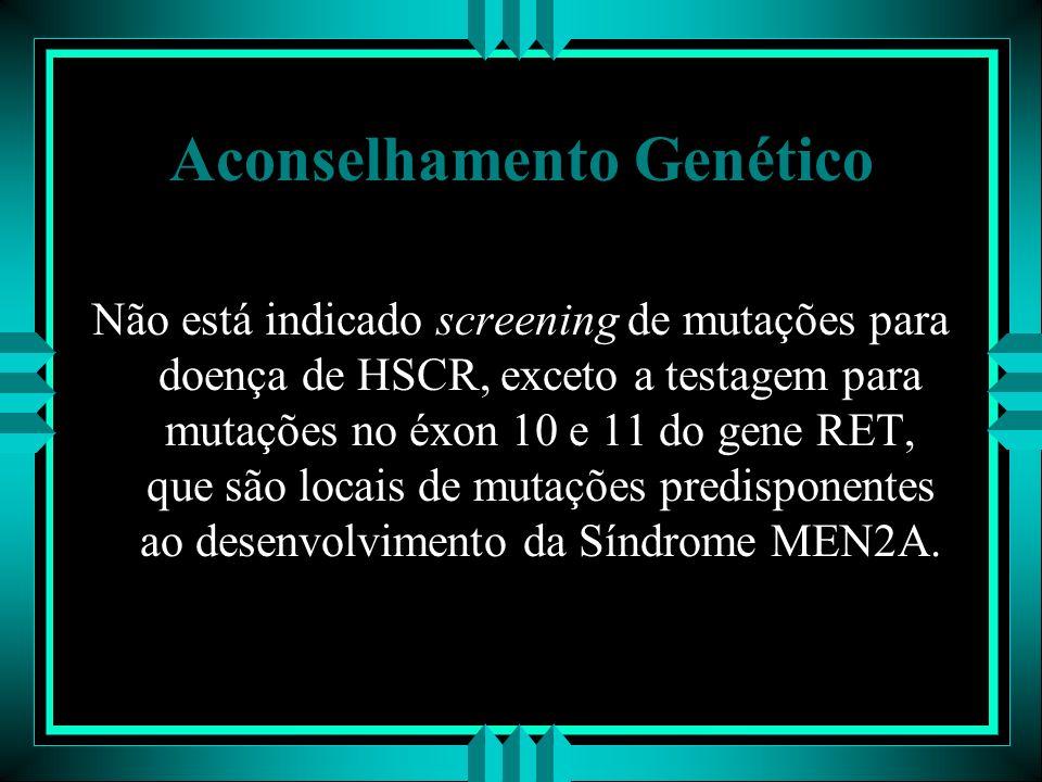 Aconselhamento Genético Não está indicado screening de mutações para doença de HSCR, exceto a testagem para mutações no éxon 10 e 11 do gene RET, que