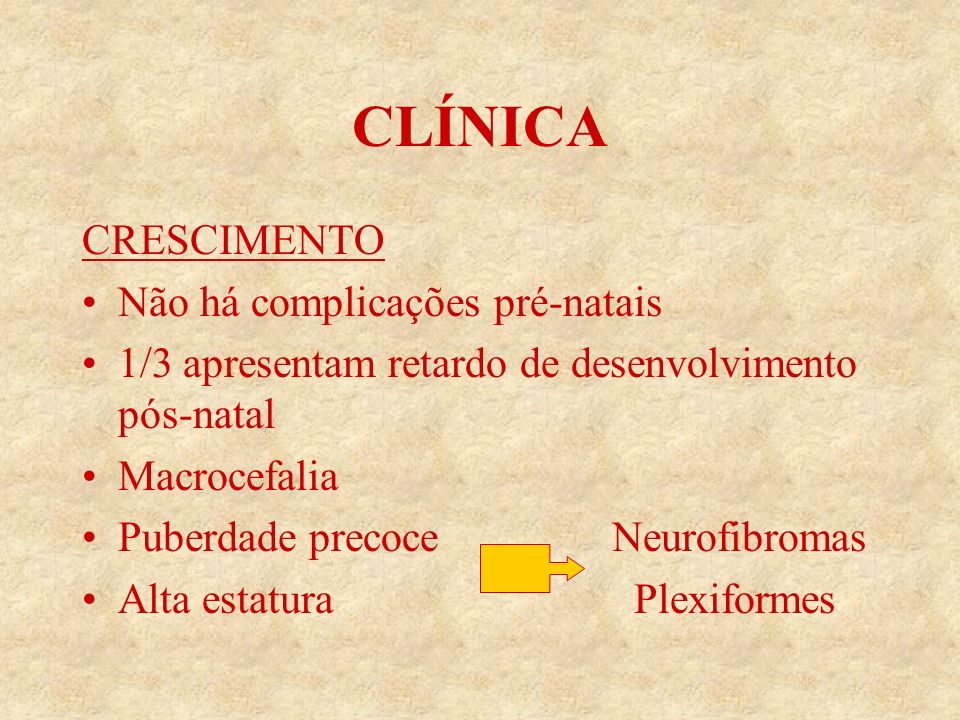 CLÍNICA CRESCIMENTO Não há complicações pré-natais 1/3 apresentam retardo de desenvolvimento pós-natal Macrocefalia Puberdade precoce Neurofibromas Alta estatura Plexiformes
