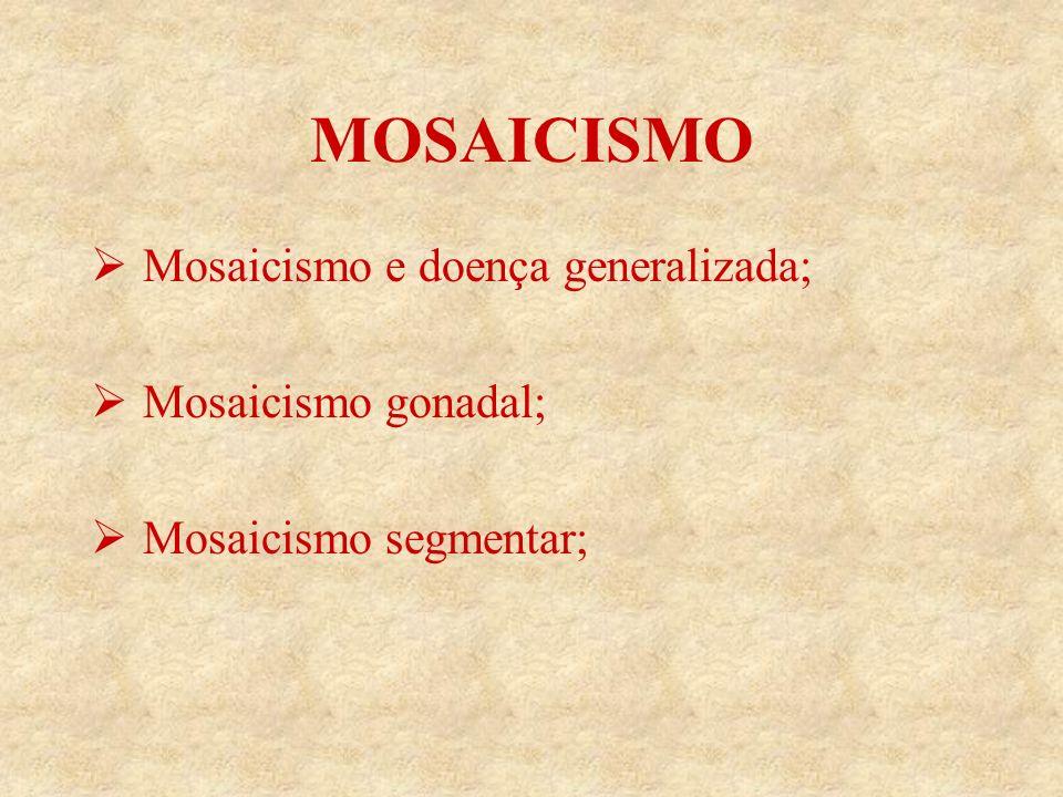 MOSAICISMO Mosaicismo e doença generalizada; Mosaicismo gonadal; Mosaicismo segmentar;