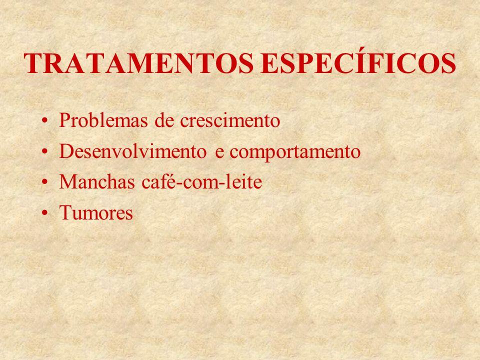 TRATAMENTOS ESPECÍFICOS Problemas de crescimento Desenvolvimento e comportamento Manchas café-com-leite Tumores