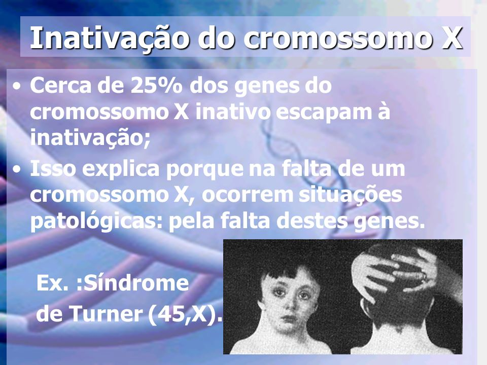Inativação do cromossomo X Cerca de 25% dos genes do cromossomo X inativo escapam à inativação; Isso explica porque na falta de um cromossomo X, ocorr