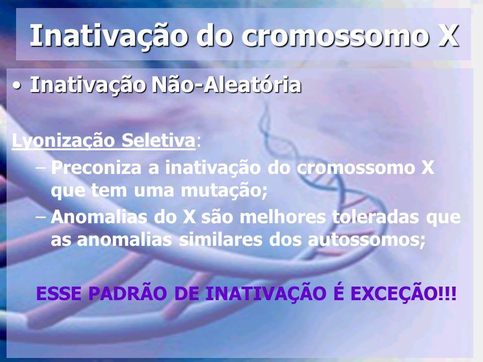 Inativação do cromossomo X Inativação Não-AleatóriaInativação Não-Aleatória Lyonização Seletiva: –Preconiza a inativação do cromossomo X que tem uma m