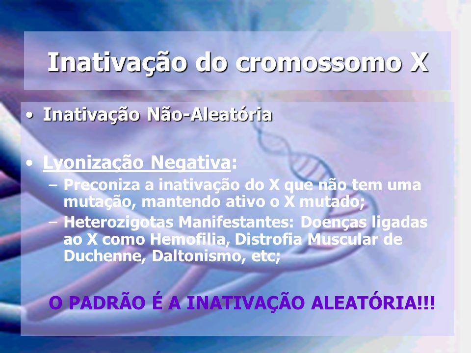Inativação do cromossomo X Inativação Não-AleatóriaInativação Não-Aleatória Lyonização Negativa: –Preconiza a inativação do X que não tem uma mutação,