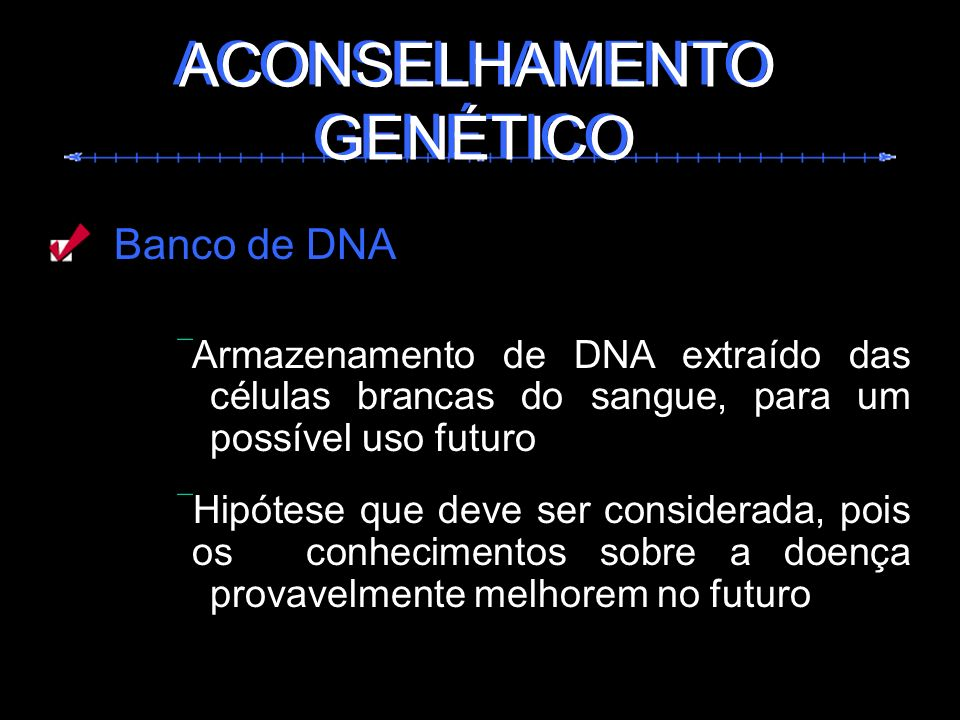Banco de DNA Armazenamento de DNA extraído das células brancas do sangue, para um possível uso futuro Hipótese que deve ser considerada, pois os conhe
