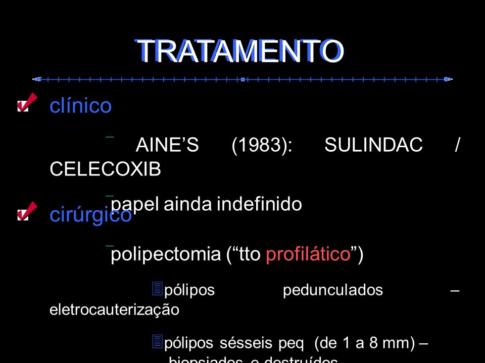 TRATAMENTO clínico AINES (1983): SULINDAC / CELECOXIB papel ainda indefinido cirúrgico polipectomia (tto profilático) pólipos pedunculados – eletrocau