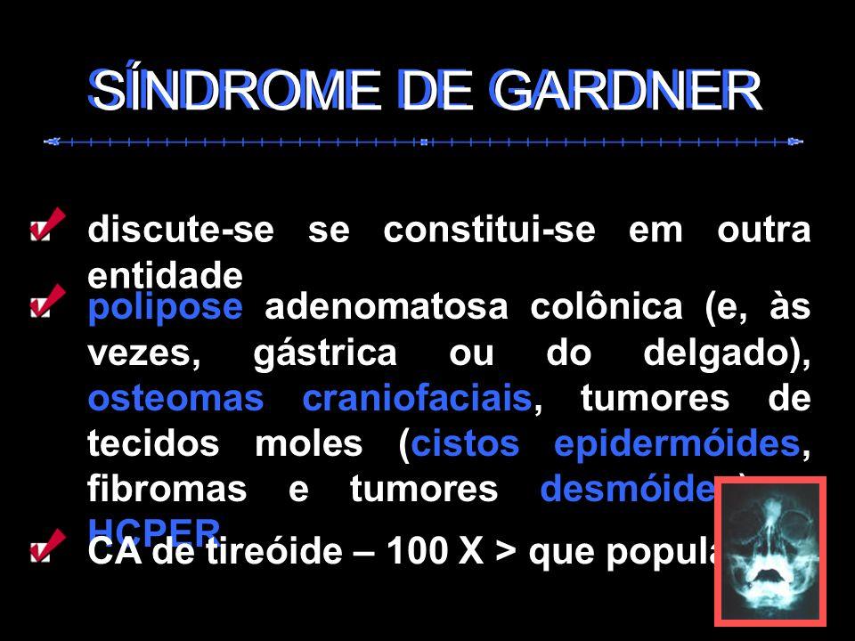 SÍNDROME DE GARDNER discute-se se constitui-se em outra entidade polipose adenomatosa colônica (e, às vezes, gástrica ou do delgado), osteomas craniof