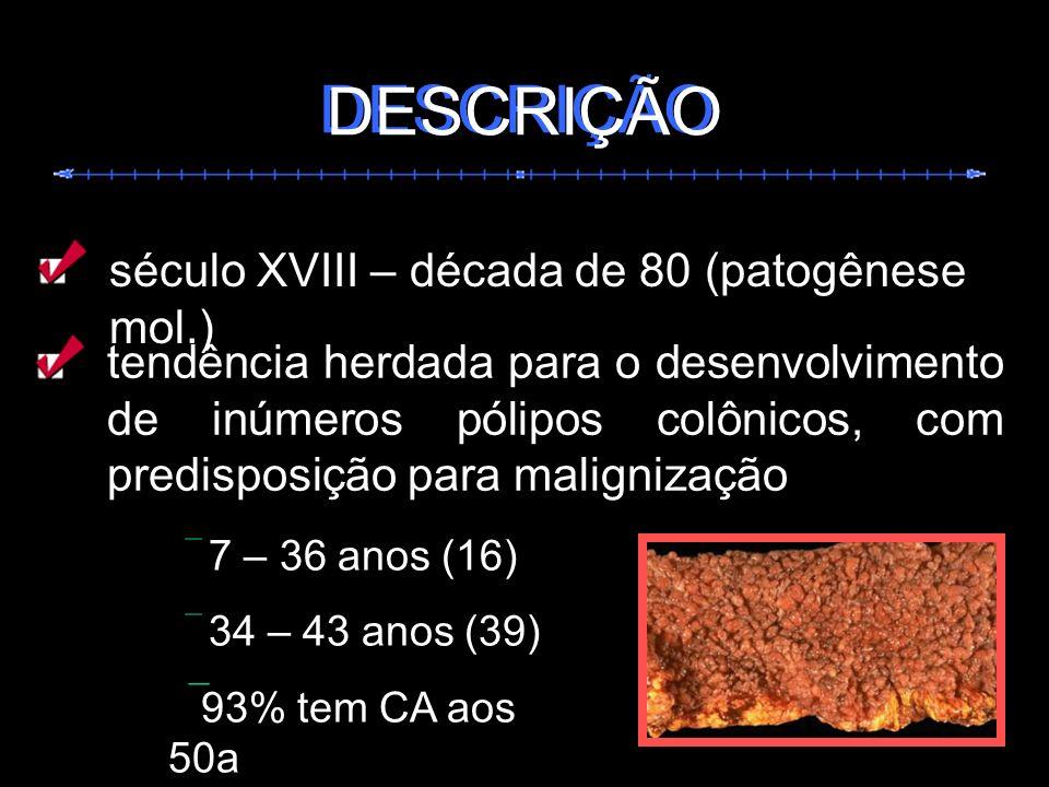 DESCRIÇÃO tendência herdada para o desenvolvimento de inúmeros pólipos colônicos, com predisposição para malignização 7 – 36 anos (16) 34 – 43 anos (3