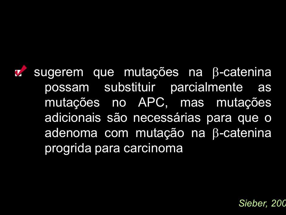 sugerem que mutações na -catenina possam substituir parcialmente as mutações no APC, mas mutações adicionais são necessárias para que o adenoma com mu