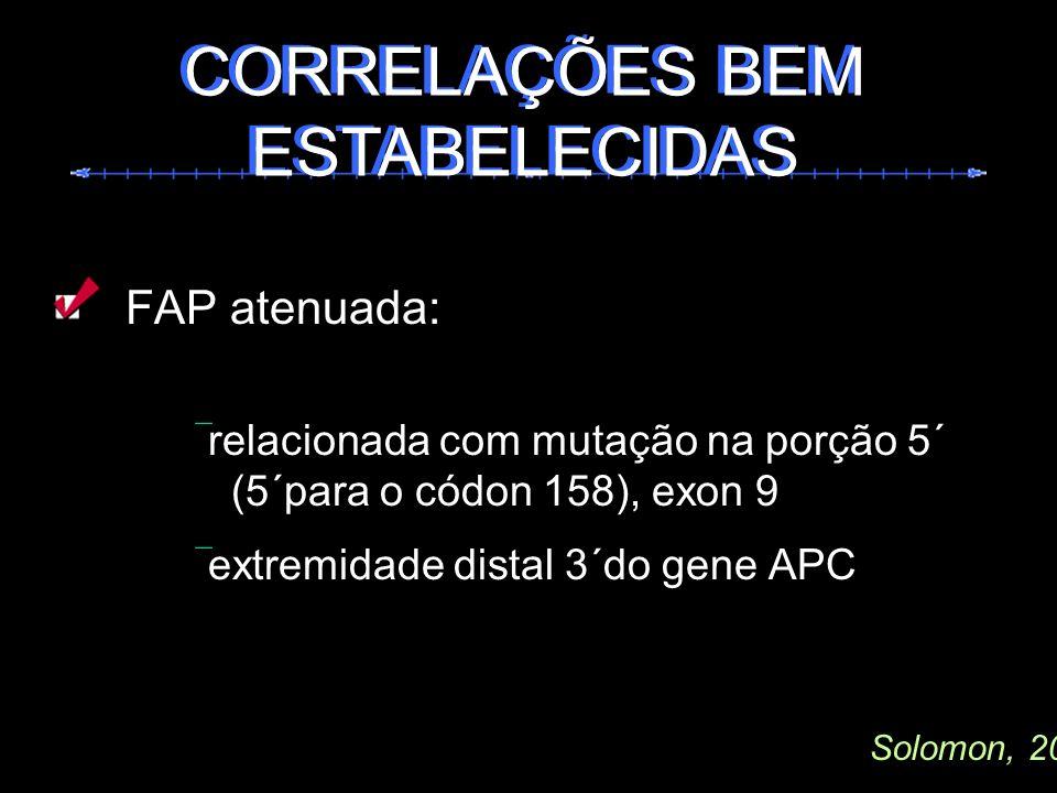 FAP atenuada: relacionada com mutação na porção 5´ (5´para o códon 158), exon 9 extremidade distal 3´do gene APC CORRELAÇÕES BEM ESTABELECIDAS Solomon