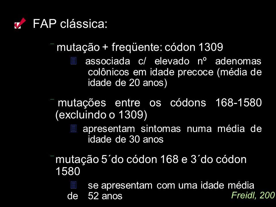 FAP clássica: mutação + freqüente: códon 1309 associada c/ elevado nº adenomas colônicos em idade precoce (média de idade de 20 anos) mutações entre o