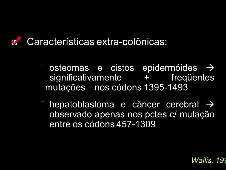 Características extra-colônicas: osteomas e cistos epidermóides significativamente + freqüentes mutações nos códons 1395-1493 hepatoblastoma e câncer