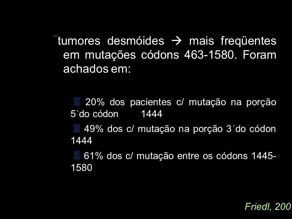 tumores desmóides mais freqüentes em mutações códons 463-1580. Foram achados em: 20% dos pacientes c/ mutação na porção 5´do códon 1444 49% dos c/ mut