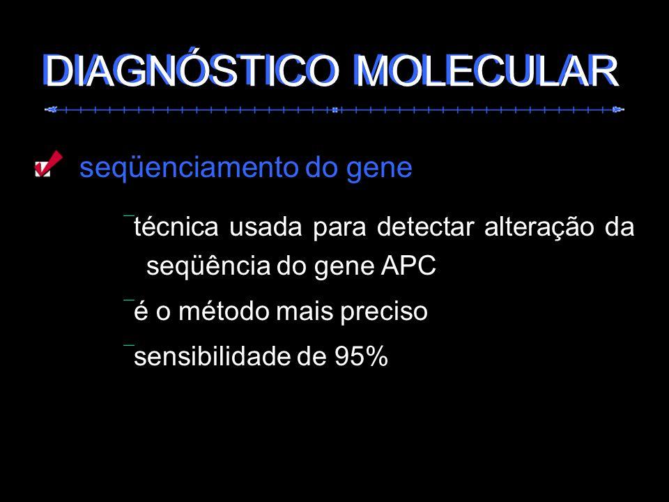 seqüenciamento do gene técnica usada para detectar alteração da seqüência do gene APC é o método mais preciso sensibilidade de 95% DIAGNÓSTICO MOLECUL