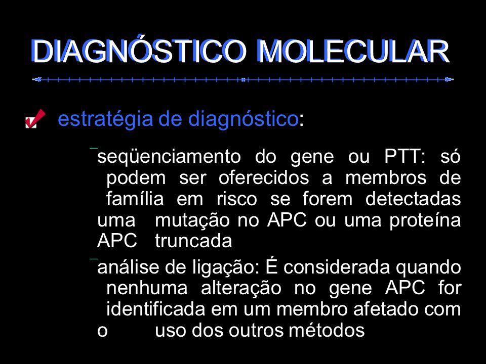 estratégia de diagnóstico: seqüenciamento do gene ou PTT: só podem ser oferecidos a membros de família em risco se forem detectadas uma mutação no APC