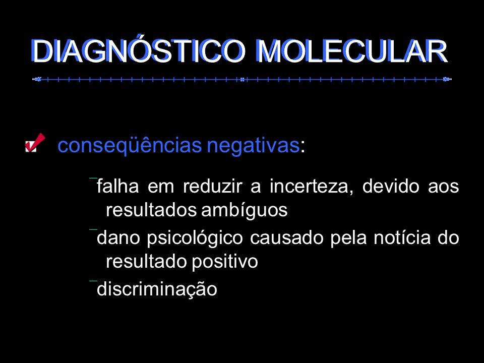 conseqüências negativas: falha em reduzir a incerteza, devido aos resultados ambíguos dano psicológico causado pela notícia do resultado positivo disc