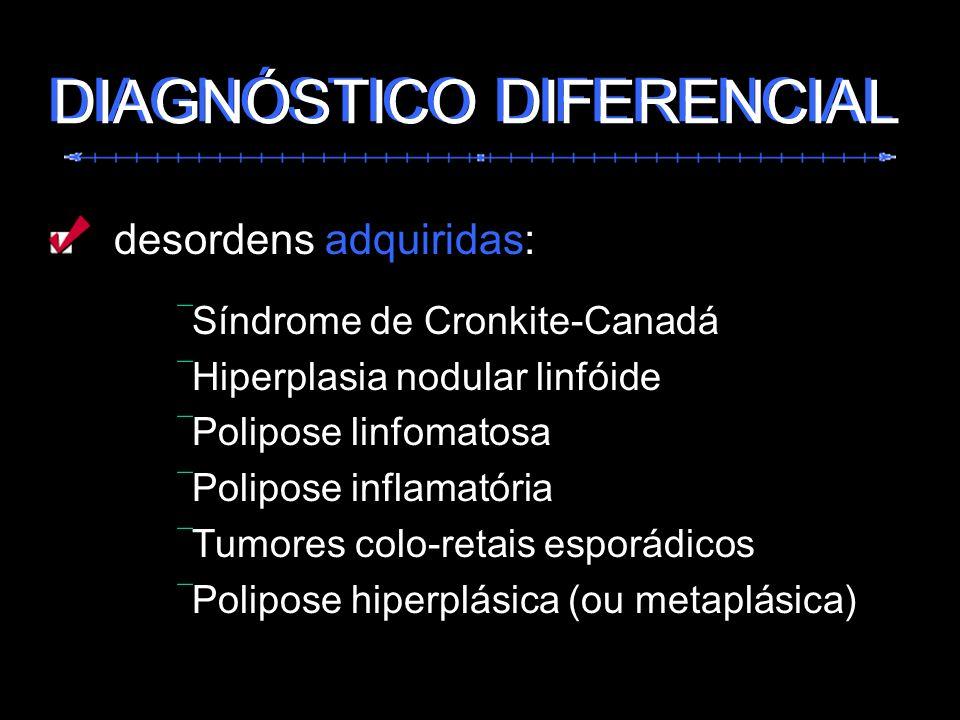 desordens adquiridas: Síndrome de Cronkite-Canadá Hiperplasia nodular linfóide Polipose linfomatosa Polipose inflamatória Tumores colo-retais esporádi