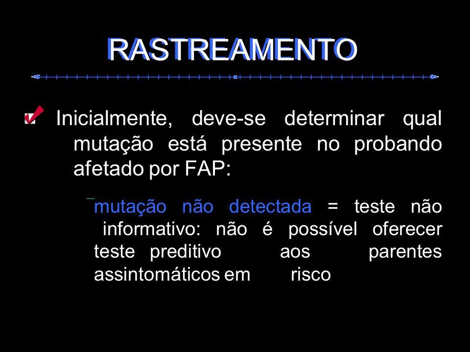 Inicialmente, deve-se determinar qual mutação está presente no probando afetado por FAP: mutação não detectada = teste não informativo: não é possível
