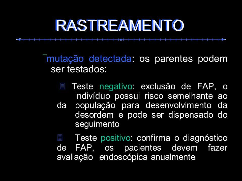 mutação detectada: os parentes podem ser testados: Teste negativo: exclusão de FAP, o indivíduo possui risco semelhante ao da população para desenvolv