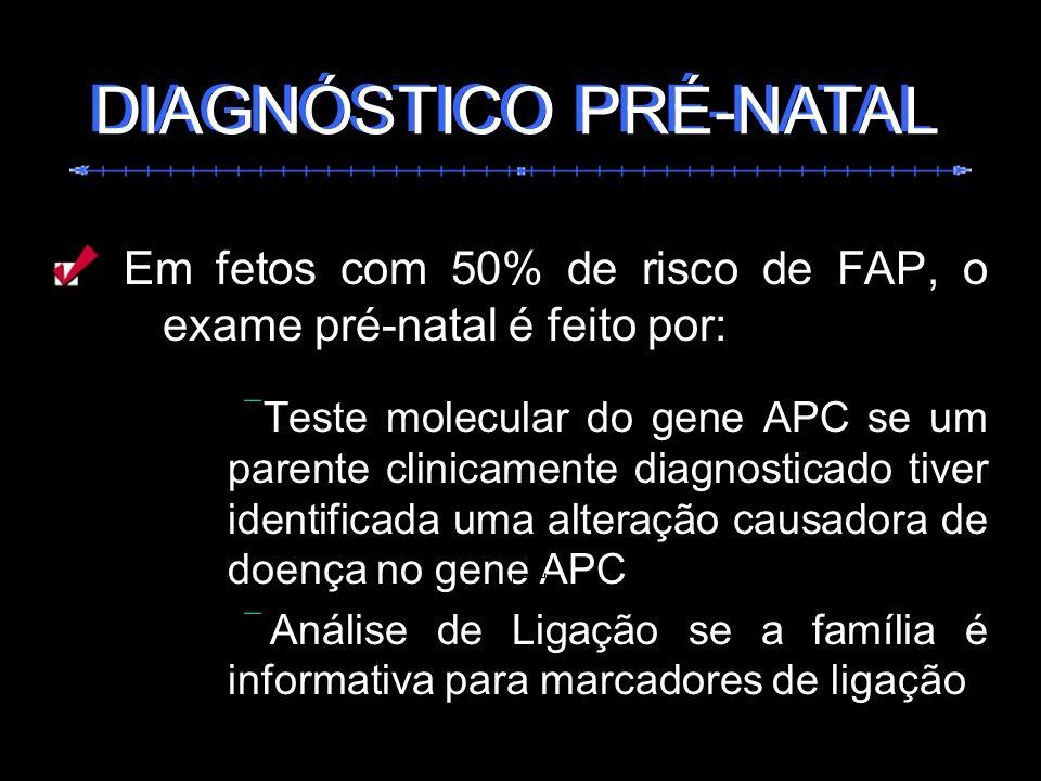 Em fetos com 50% de risco de FAP, o exame pré-natal é feito por: Teste molecular do gene APC se um parente clinicamente diagnosticado tiver identifica