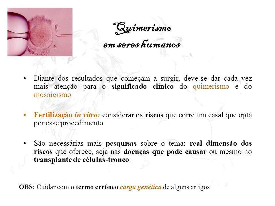 Quimerismo em seres humanos Diante dos resultados que começam a surgir, deve-se dar cada vez mais atenção para o significado clínico do quimerismo e d