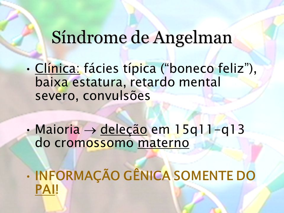 Síndrome de Angelman Clínica: fácies típica (boneco feliz), baixa estatura, retardo mental severo, convulsões Maioria deleção em 15q11-q13 do cromossomo materno INFORMAÇÃO GÊNICA SOMENTE DO PAI!