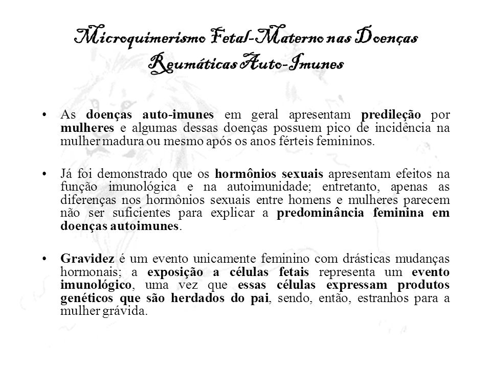 Microquimerismo Fetal-Materno nas Doenças Reumáticas Auto-Imunes As doenças auto-imunes em geral apresentam predileção por mulheres e algumas dessas d