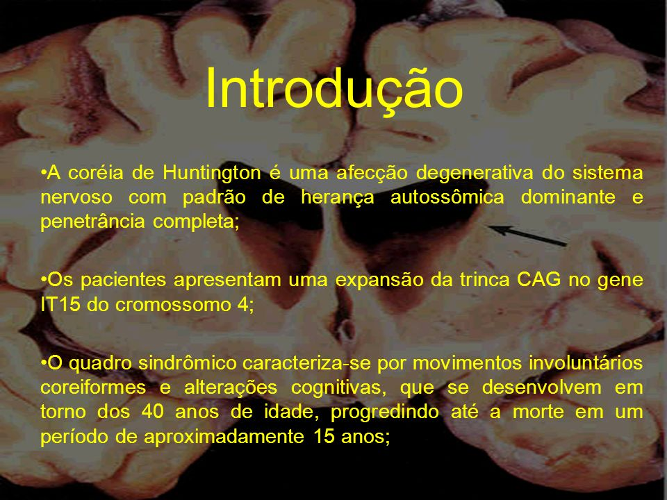 Introdução A coréia de Huntington é uma afecção degenerativa do sistema nervoso com padrão de herança autossômica dominante e penetrância completa; Os