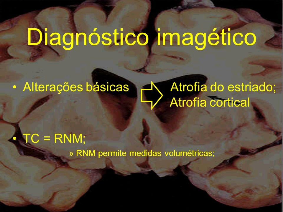 Diagnóstico imagético Alterações básicas Atrofia do estriado; Atrofia cortical TC = RNM; »RNM permite medidas volumétricas;