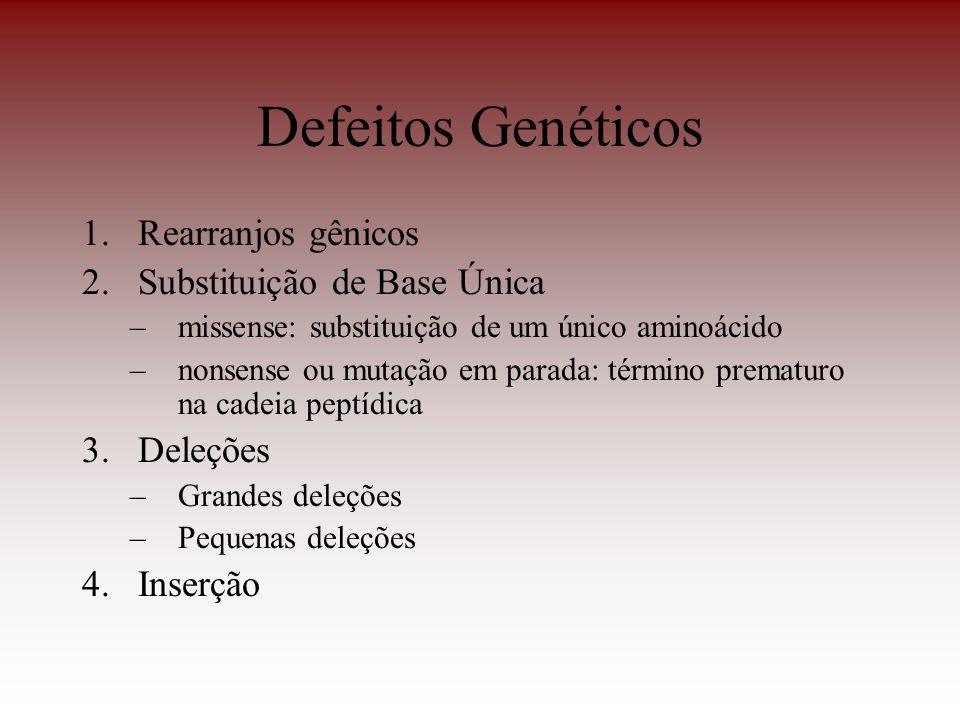 Defeitos Genéticos 1.Rearranjos gênicos 2.Substituição de Base Única –missense: substituição de um único aminoácido –nonsense ou mutação em parada: té
