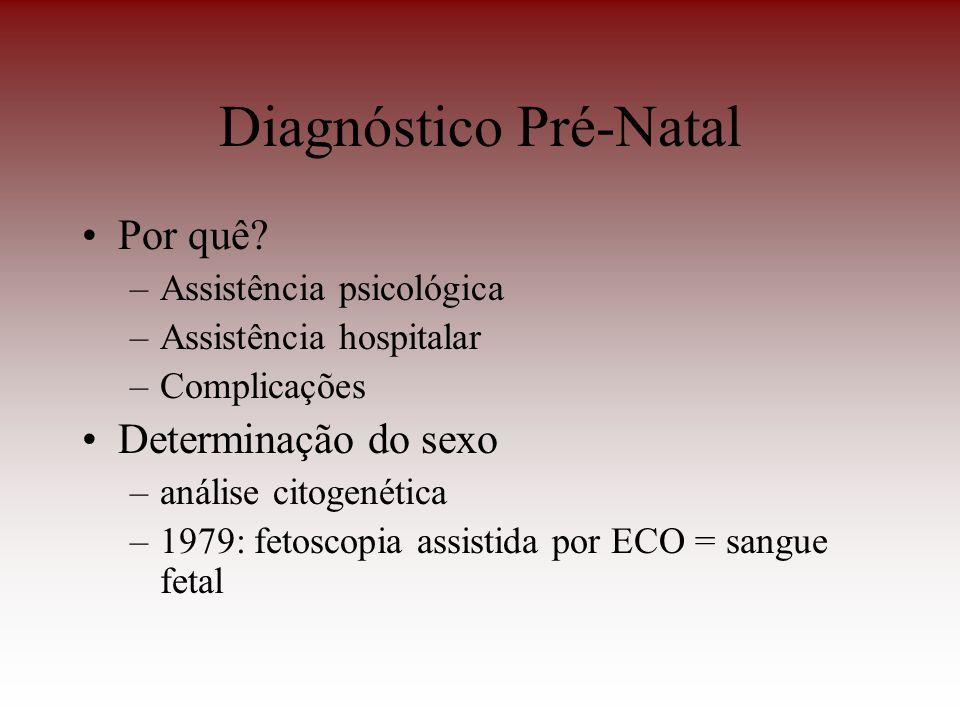 Diagnóstico Pré-Natal Por quê? –Assistência psicológica –Assistência hospitalar –Complicações Determinação do sexo –análise citogenética –1979: fetosc