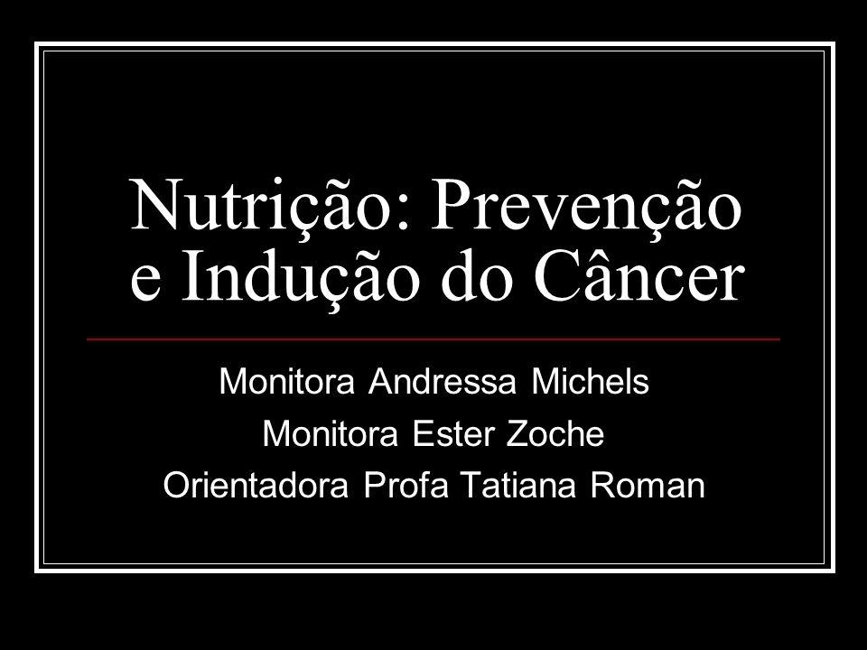 Nutrição: Prevenção e Indução do Câncer Monitora Andressa Michels Monitora Ester Zoche Orientadora Profa Tatiana Roman