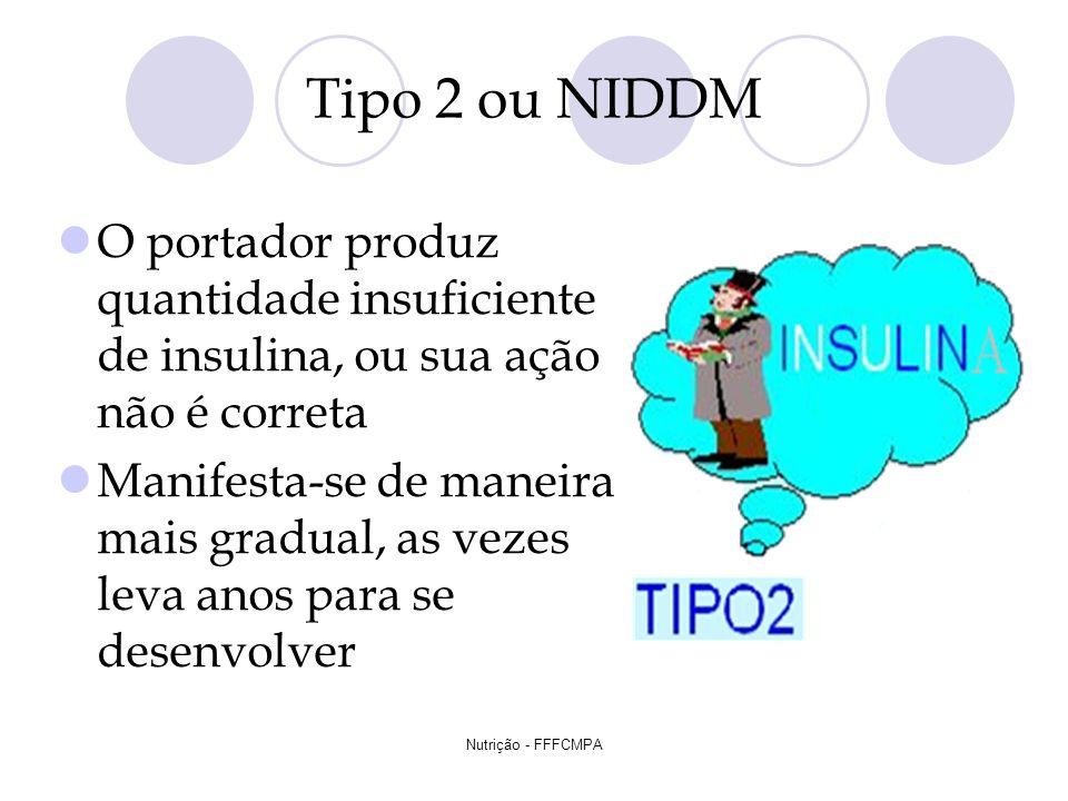 Nutrição - FFFCMPA Tipo 2 ou NIDDM O portador produz quantidade insuficiente de insulina, ou sua ação não é correta Manifesta-se de maneira mais gradu