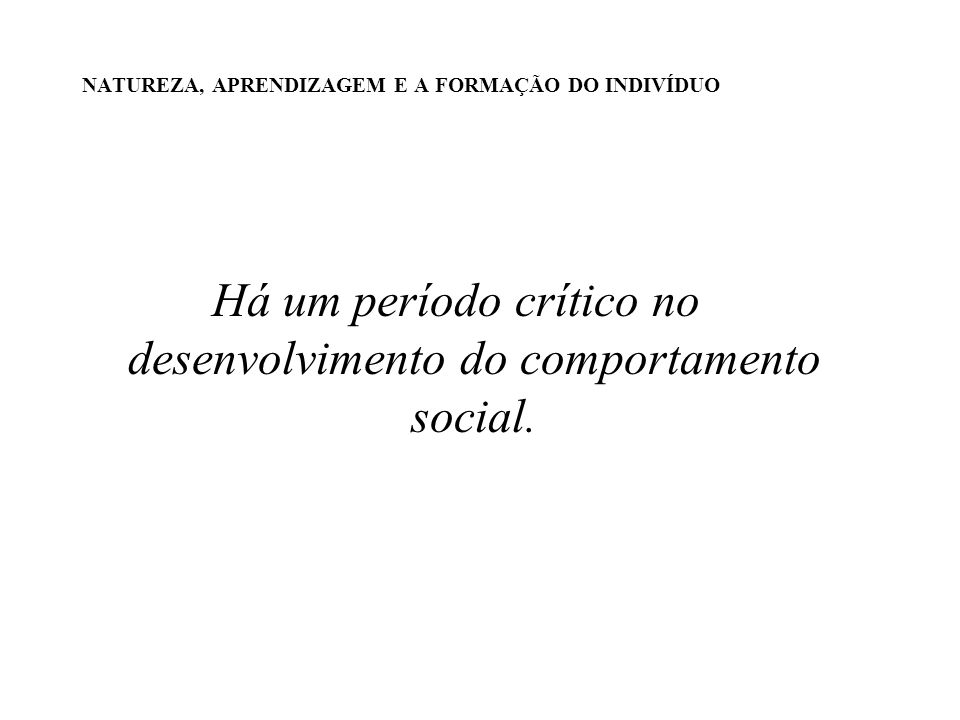 NATUREZA, APRENDIZAGEM E A FORMAÇÃO DO INDIVÍDUO Há um período crítico no desenvolvimento do comportamento social.
