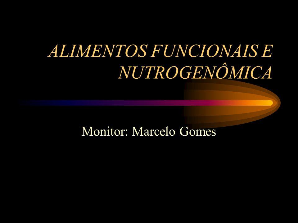 ALIMENTOS FUNCIONAIS E NUTROGENÔMICA Monitor: Marcelo Gomes