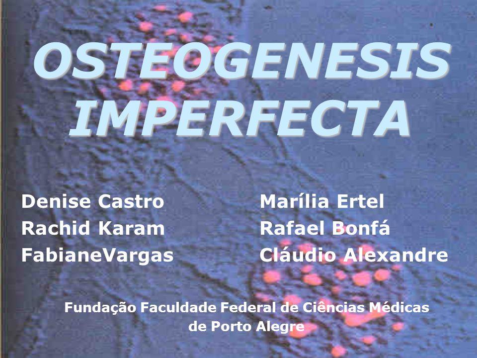 OSTEOGENESIS IMPERFECTA Denise CastroMarília Ertel Rachid KaramRafael Bonfá FabianeVargasCláudio Alexandre Fundação Faculdade Federal de Ciências Médicas de Porto Alegre