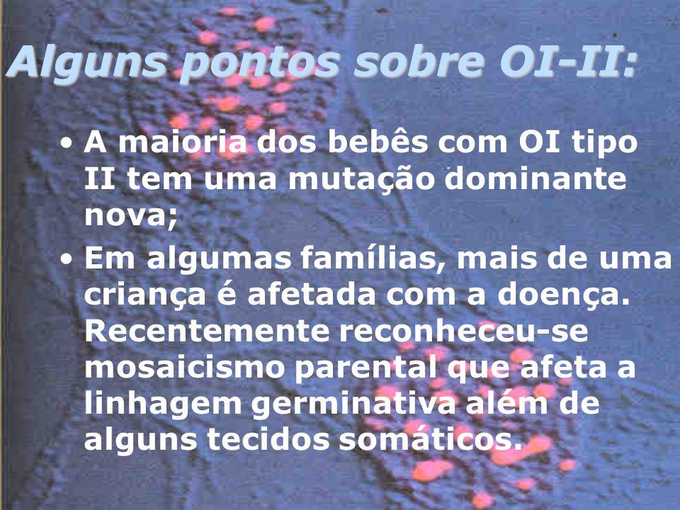 Alguns pontos sobre OI-II: A maioria dos bebês com OI tipo II tem uma mutação dominante nova; Em algumas famílias, mais de uma criança é afetada com a doença.