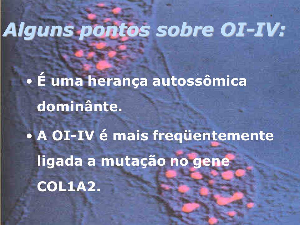 Alguns pontos sobre OI-IV: É uma herança autossômica dominânte.
