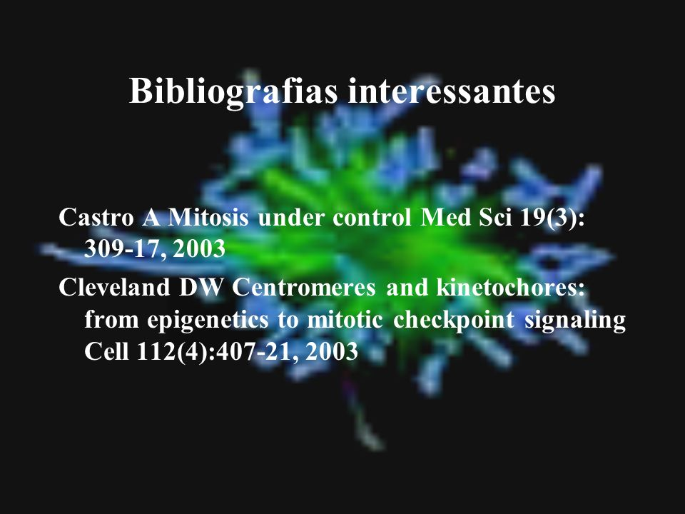Bibliografias interessantes Castro A Mitosis under control Med Sci 19(3): 309-17, 2003 Cleveland DW Centromeres and kinetochores: from epigenetics to