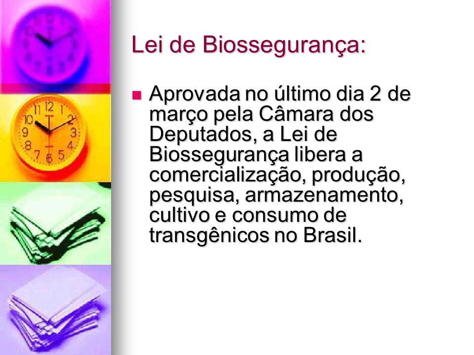 Lei de Biossegurança: Aprovada no último dia 2 de março pela Câmara dos Deputados, a Lei de Biossegurança libera a comercialização, produção, pesquisa