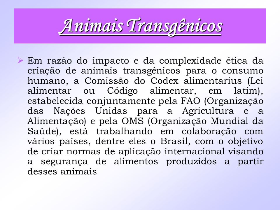 Animais Transgênicos Em razão do impacto e da complexidade ética da criação de animais transgênicos para o consumo humano, a Comissão do Codex aliment